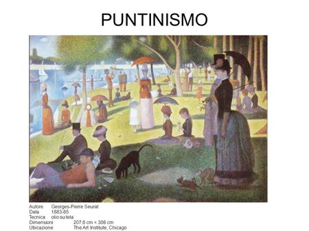 PUNTINISMO Autore Georges-Pierre Seurat Data 1883-85 Tecnica olio su tela Dimensioni 207,6 cm × 308 cm Ubicazione The Art Institute, Chicago.