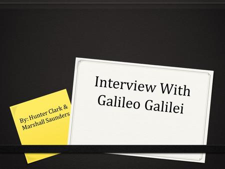 Interview With Galileo Galilei By: Hunter Clark & Marshall Saunders.