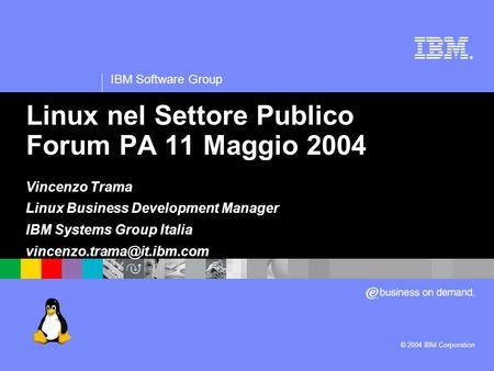 ® IBM Software Group © 2004 IBM Corporation Linux nel Settore Publico Forum PA 11 Maggio 2004 Vincenzo Trama Linux Business Development Manager IBM Systems.