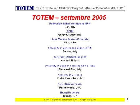 1 Total Cross Section, Elastic Scattering and Diffraction Dissociation at the LHC CSN1 - Napoli 23 Settembre 2005 - Angelo Scribano TOTEM – settembre 2005.