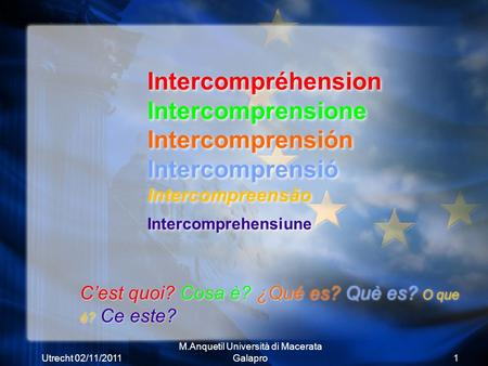Utrecht 02/11/2011 M.Anquetil Università di Macerata Galapro1 Intercompréhension Intercomprensione Intercomprensión Intercomprensió Intercompreensão Intercomprehensiune.