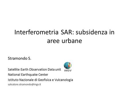 Interferometria SAR: subsidenza in aree urbane Stramondo S. Satellite Earth Observation Data unit National Earthquake Center Istituto Nazionale di Geofisica.