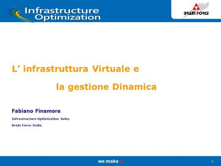 We make it 1 L' infrastruttura Virtuale e la gestione Dinamica Fabiano Finamore Infrastructure Optimization Sales Brain Force Italia.