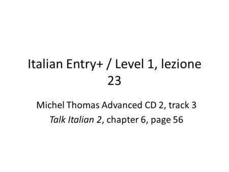 Italian Entry+ / Level 1, lezione 23 Michel Thomas Advanced CD 2, track 3 Talk Italian 2, chapter 6, page 56.