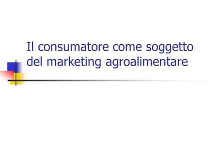 Il consumatore come soggetto del marketing agroalimentare.