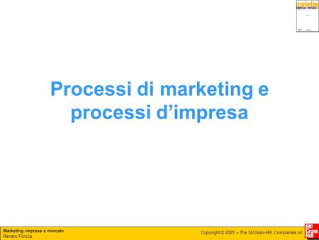 Marketing impresa e mercato Renato Fiocca Copyright © 2005 – The McGraw-Hill Companies srl Processi di marketing e processi d'impresa.