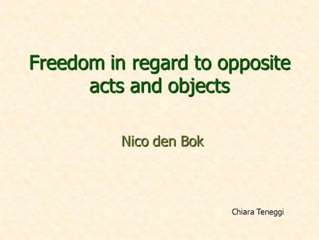 Freedom in regard to opposite acts and objects Nico den Bok Chiara Teneggi.