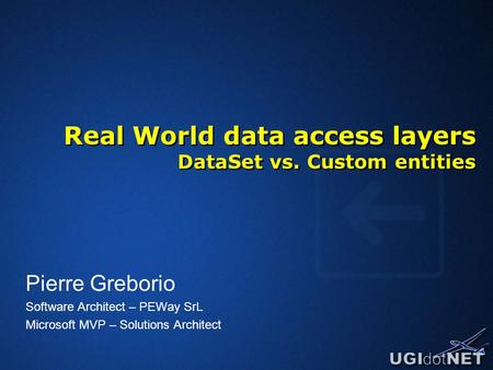 Real World data access layers DataSet vs. Custom entities Pierre Greborio Software Architect – PEWay SrL Microsoft MVP – Solutions Architect.
