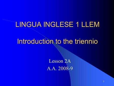 1 LINGUA INGLESE 1 LLEM Introduction to the triennio Lesson 2A A.A. 2008-9.