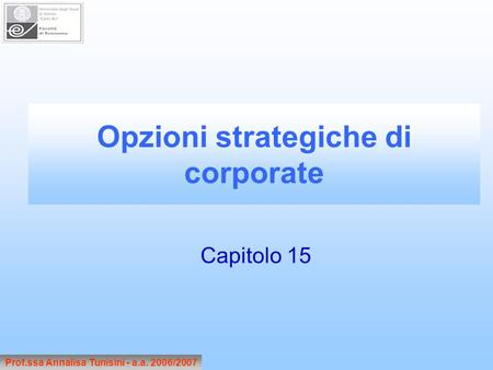 Prof.ssa Annalisa Tunisini - a.a. 2006/2007 Opzioni strategiche di corporate Capitolo 15.