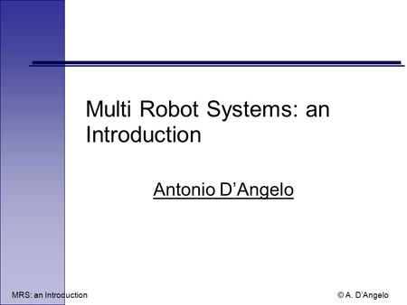 MRS: an Introduction © A. D'Angelo Multi Robot Systems: an Introduction Antonio D'Angelo.