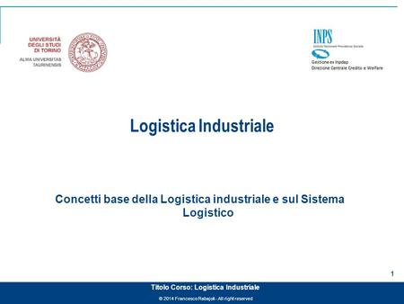 © 2014 Francesco Rabajoli - All right reserved 1 Titolo Corso: Logistica Industriale Logistica Industriale Concetti base della Logistica industriale e.