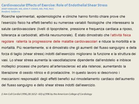 Cardiovascular Effects of Exercise: Role of Endothelial Shear Stress JOSEF NIEBAUER, MD, JOHN P. COOKE, MD, PHD, FACC Stanford, California Ricerche sperimentali,