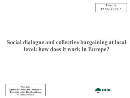 Social dialogue and collective bargaining at local level: how does it work in Europe? Firenze 12 Marzo 2015 Paola Serra Dipartimento Democrazia economica.