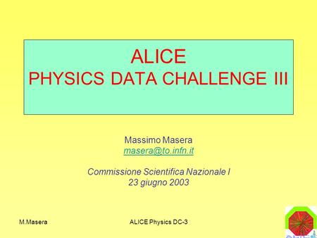 M.MaseraALICE Physics DC-3 ALICE PHYSICS DATA CHALLENGE III Massimo Masera Commissione Scientifica Nazionale I 23 giugno 2003.