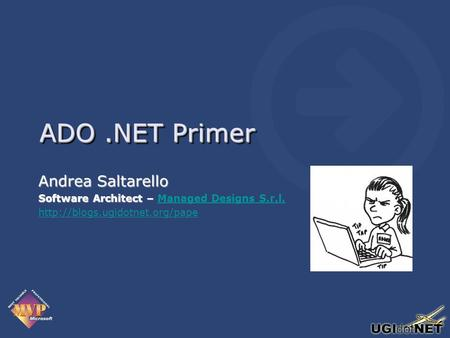 ADO.NET Primer Andrea Saltarello Software Architect – Software Architect – Managed Designs S.r.l.Managed Designs S.r.l.