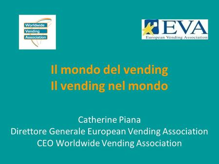 Il mondo del vending Il vending nel mondo Catherine Piana Direttore Generale European Vending Association CEO Worldwide Vending Association.