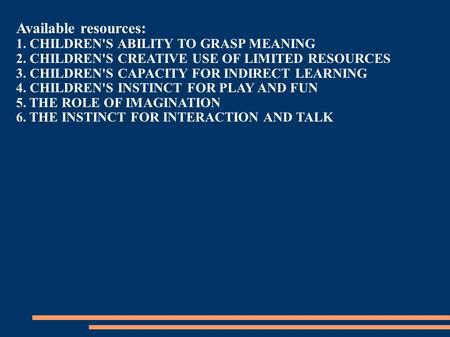 Available resources: 1. CHILDREN'S ABILITY TO GRASP MEANING 2. CHILDREN'S CREATIVE USE OF LIMITED RESOURCES 3. CHILDREN'S CAPACITY FOR INDIRECT LEARNING.