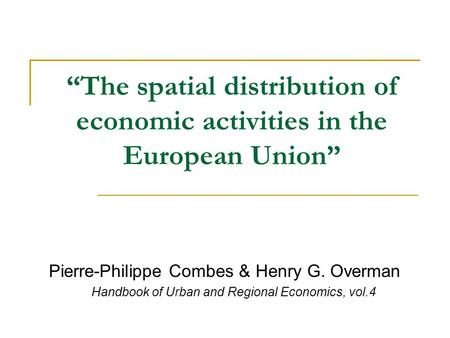 """The spatial distribution of economic activities in the European Union"" Pierre-Philippe Combes & Henry G. Overman Handbook of Urban and Regional Economics,"