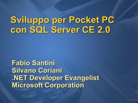 Sviluppo per Pocket PC con SQL Server CE 2.0 Fabio Santini Silvano Coriani.NET Developer Evangelist Microsoft Corporation.