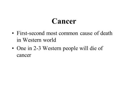 Cancer First-second most common cause of death in Western world One in 2-3 Western people will die of cancer.