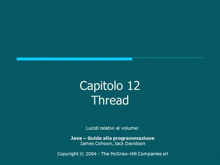 Capitolo 12 Thread Lucidi relativi al volume: Java – Guida alla programmazione James Cohoon, Jack Davidson Copyright © 2004 - The McGraw-Hill Companies.