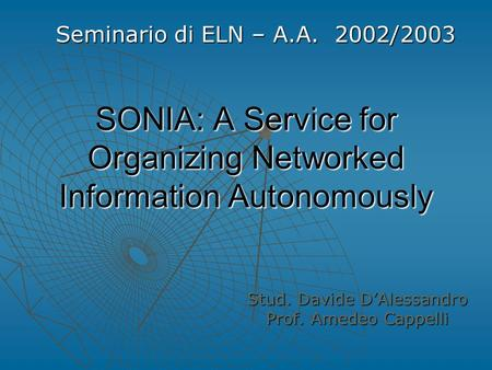 SONIA: A Service for Organizing Networked Information Autonomously Stud. Davide D'Alessandro Prof. Amedeo Cappelli Seminario di ELN – A.A. 2002/2003.