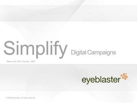 © 2009 Eyeblaster. All rights reserved Digital Campaigns Name| Job Title | October 2009 Simplify.