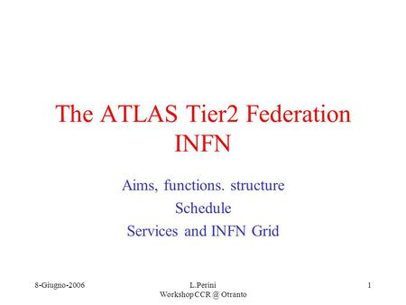 8-Giugno-2006L.Perini Workshop Otranto 1 The ATLAS Tier2 Federation INFN Aims, functions. structure Schedule Services and INFN Grid.