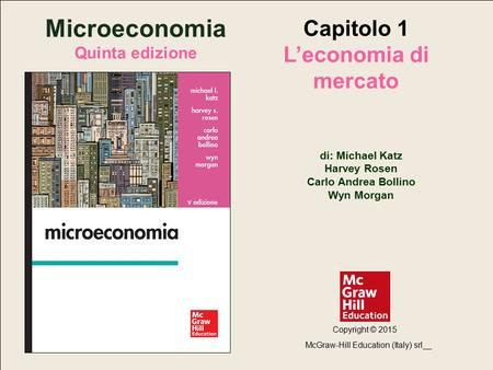 Copyright © 2015 McGraw-Hill Education (Italy) srl Microeconomia, 5/ed - di: Michael Katz, Harvey Rosen, Carlo Andrea Bollino, Wyn Morgan Capitolo 1 –