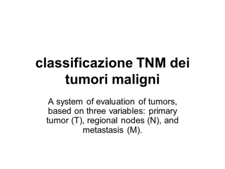Classificazione TNM dei tumori maligni A system of evaluation of tumors, based on three variables: primary tumor (T), regional nodes (N), and metastasis.