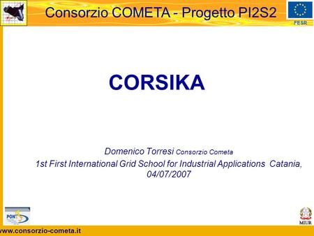 Www.consorzio-cometa.it FESR Consorzio COMETA - Progetto PI2S2 CORSIKA Domenico Torresi Consorzio Cometa 1st First International Grid School for Industrial.