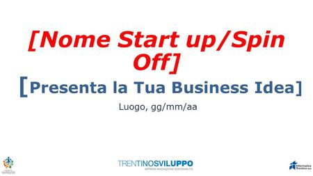 [Nome Start up/Spin Off] [ Presenta la Tua Business Idea] Luogo, gg/mm/aa.