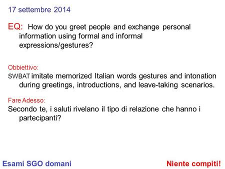17 settembre 2014 EQ: How do you greet people and exchange personal information using formal and informal expressions/gestures? Obbiettivo: SWBAT imitate.