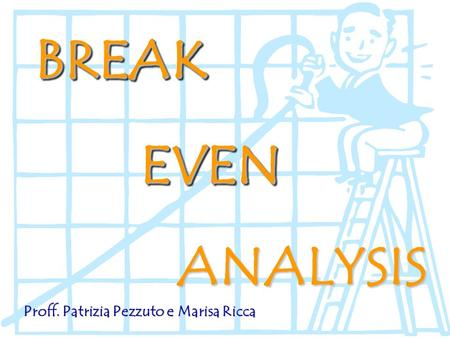 BREAK EVEN ANALYSIS Proff. Patrizia Pezzuto e Marisa Ricca.