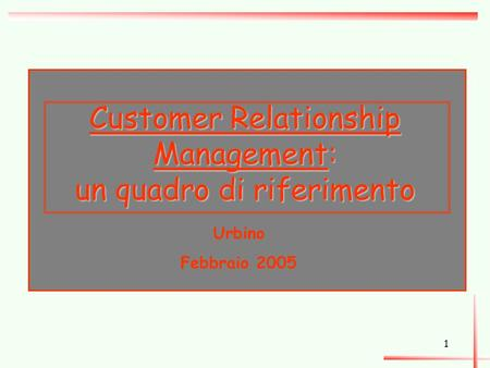 1 Customer Relationship Management: un quadro di riferimento Urbino Febbraio 2005.
