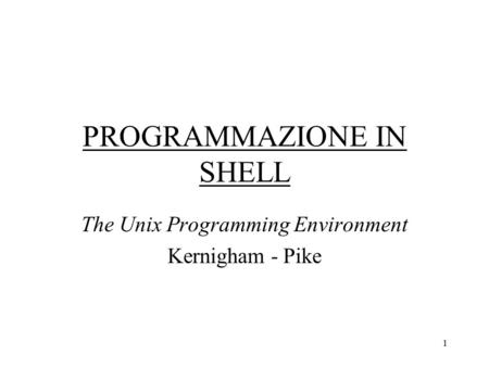 1 PROGRAMMAZIONE IN SHELL The Unix Programming Environment Kernigham - Pike.