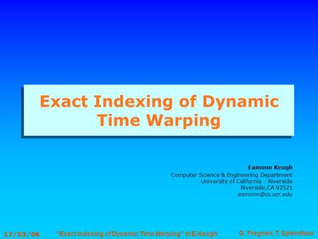 """Exact Indexing of Dynamic Time Warping"" di E.Keogh G. Fregnan, T. Splendiani 17/03/06 Exact Indexing of Dynamic Time Warping Eamonn Keogh Computer Science."