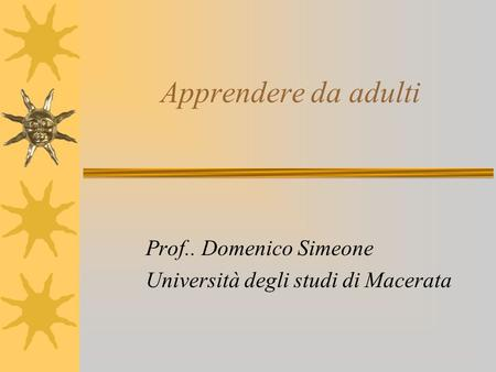 Apprendere da adulti Prof.. Domenico Simeone Università degli studi di Macerata.
