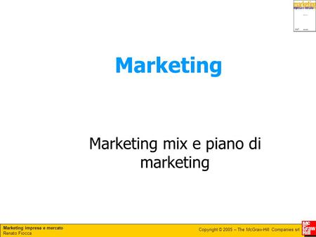 Marketing impresa e mercato Renato Fiocca Copyright © 2005 – The McGraw-Hill Companies srl Marketing Marketing mix e piano di marketing.