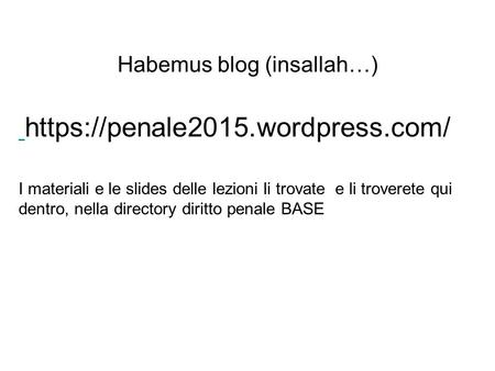Habemus blog (insallah…) https://penale2015.wordpress.com/ I materiali e le slides delle lezioni li trovate e li troverete qui dentro, nella directory.