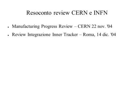 Resoconto review CERN e INFN ● Manufacturing Progress Review – CERN 22 nov. '04 ● Review Integrazione Inner Tracker – Roma, 14 dic. '04.