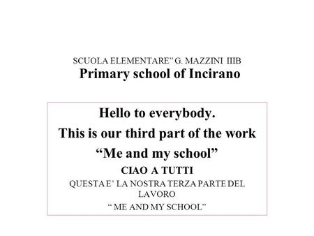 "SCUOLA ELEMENTARE"" G. MAZZINI IIIB Hello to everybody. This is our third part of the work ""Me and my school"" CIAO A TUTTI QUESTA E' LA NOSTRA TERZA PARTE."