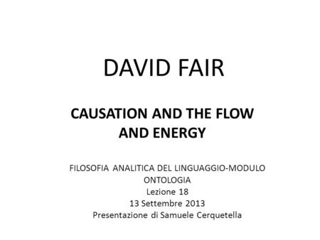 DAVID FAIR CAUSATION AND THE FLOW AND ENERGY FILOSOFIA ANALITICA DEL LINGUAGGIO-MODULO ONTOLOGIA Lezione 18 13 Settembre 2013 Presentazione di Samuele.