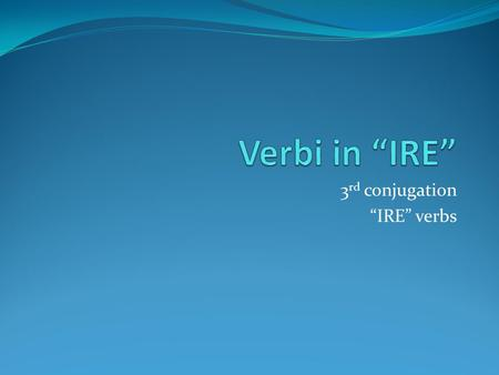 "3 rd conjugation ""IRE"" verbs. Presente indicativo (making a statement of fact in the present) Tipo 1 Dormire Io dormo Tu dormi Lui, lei dorme Noi dormiamo."