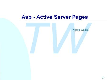 TW Asp - Active Server Pages Nicola Gessa. TW Nicola Gessa Introduzione n Con l'acronimo ASP (Active Server Pages) si identifica NON un linguaggio di.