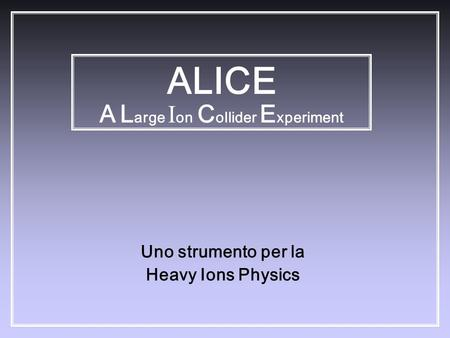 Uno strumento per la Heavy Ions Physics ALICE A L arge I on C ollider E xperiment.