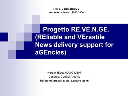 Progetto RE.VE.N.GE. (REliable and VErsatile News delivery support for aGEncies) Reti di Calcolatori L-S Anno Accademico 2005/2006 Nardini Elena 0000232607.