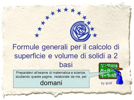 Formule generali per il calcolo di superficie e volume di solidi a 2 basi by iprof Preparatevi all'esame di matematica e scienze, studiando queste pagine,