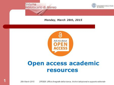 26h March 2015DRSBA. Ufficio Anagrafe della ricerca, Archivi istituzionali e supporto editoriale 1 Monday, March 26th, 2015 Open access academic resources.